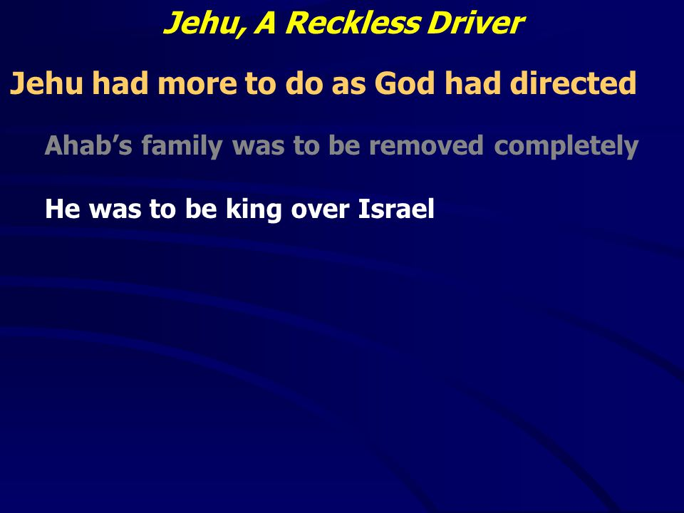 Jehu, A Reckless Driver Jehu had more to do as God had directed Ahab's family was to be removed completely He was to be king over Israel