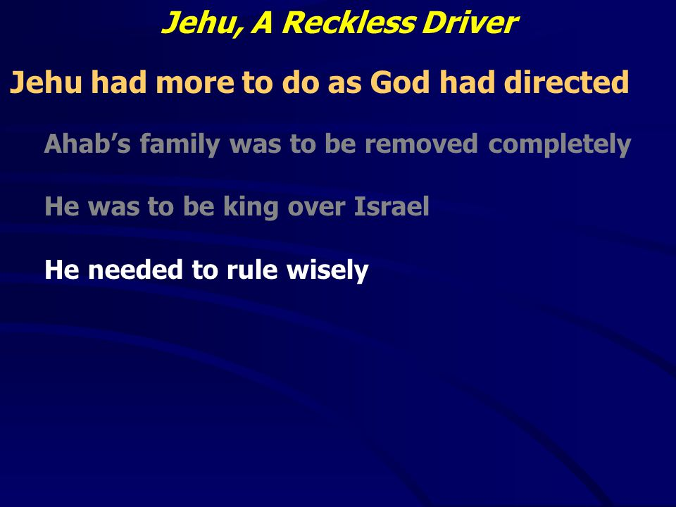 Jehu, A Reckless Driver Jehu had more to do as God had directed Ahab's family was to be removed completely He was to be king over Israel He needed to rule wisely