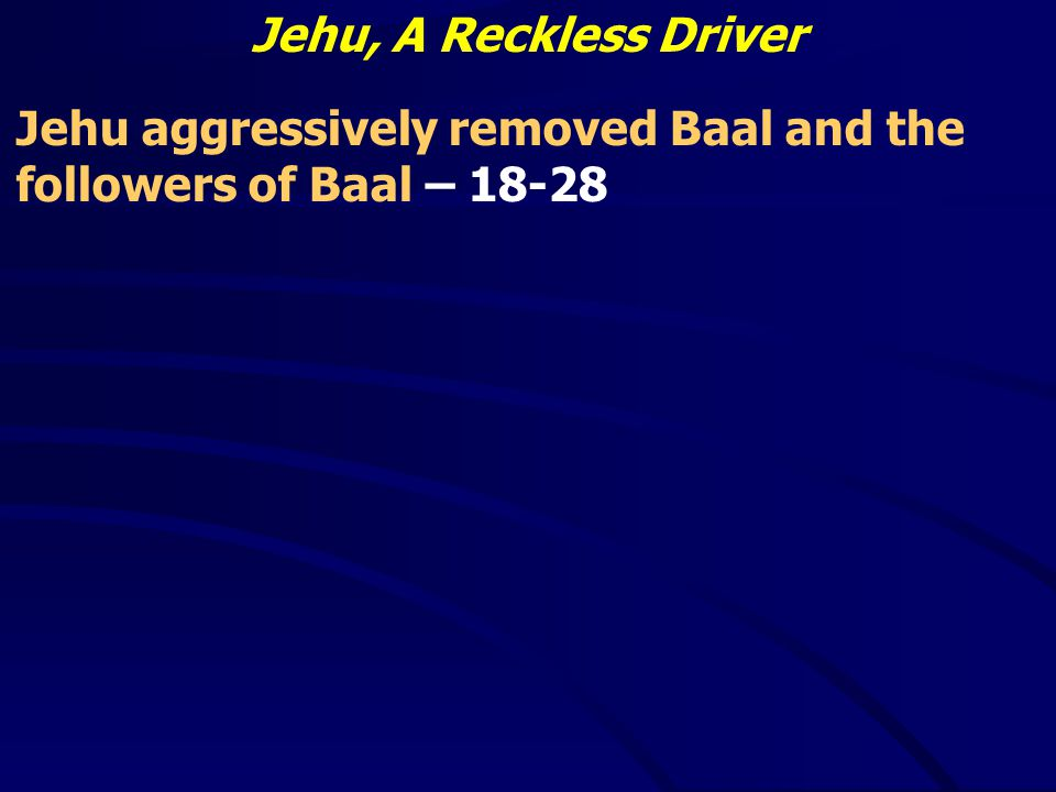 Jehu, A Reckless Driver Jehu aggressively removed Baal and the followers of Baal – 18-28