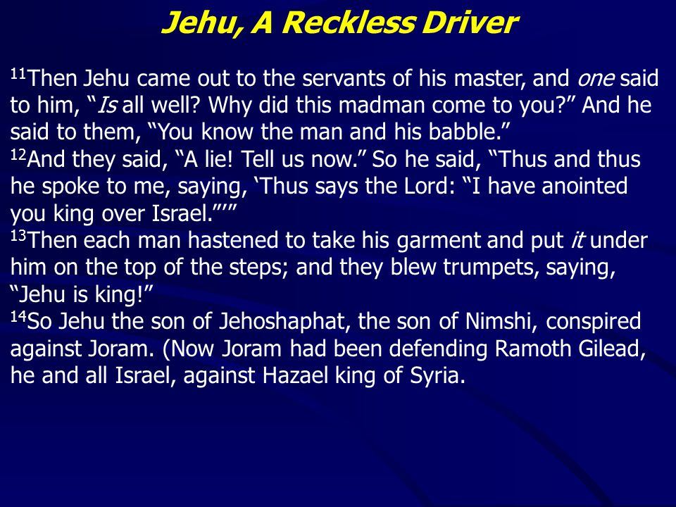 Jehu, A Reckless Driver Jehu failed to do away with the golden calves – 29 Probably politically motivated (keep them away from Jerusalem) Received a blessing for his work Failed to walk in God's ways – 31
