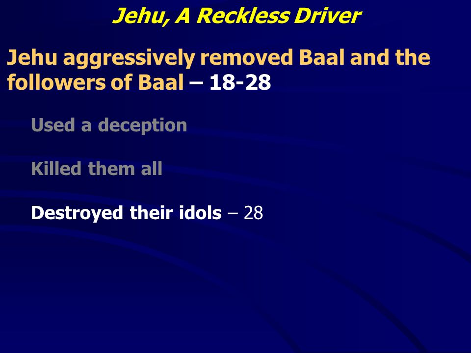 Jehu, A Reckless Driver Jehu aggressively removed Baal and the followers of Baal – 18-28 Used a deception Killed them all Destroyed their idols – 28