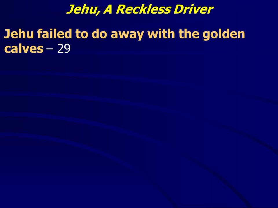Jehu, A Reckless Driver Jehu failed to do away with the golden calves – 29