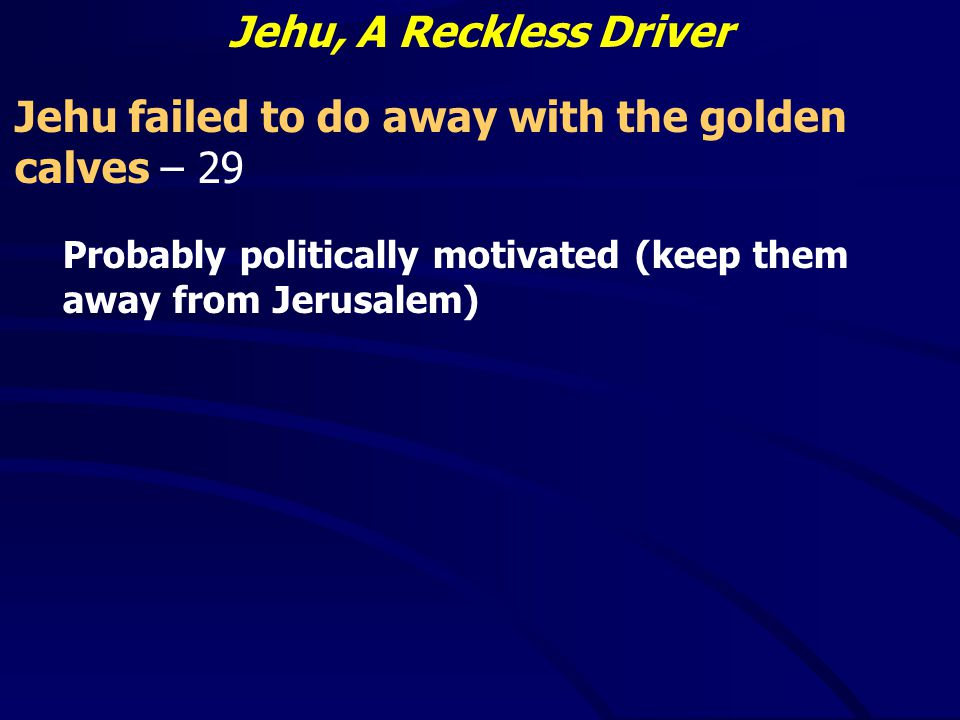 Jehu, A Reckless Driver Jehu failed to do away with the golden calves – 29 Probably politically motivated (keep them away from Jerusalem)