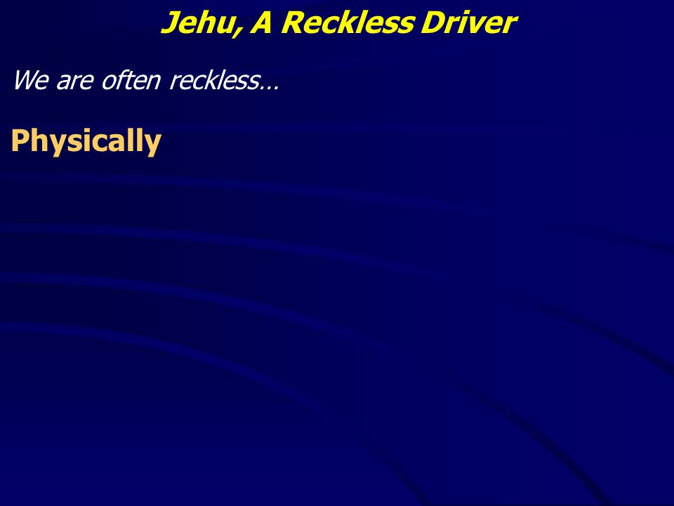 Jehu, A Reckless Driver We are often reckless… Physically