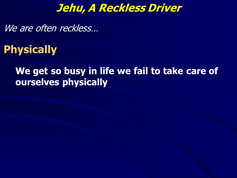 Jehu, A Reckless Driver We are often reckless… Physically We get so busy in life we fail to take care of ourselves physically