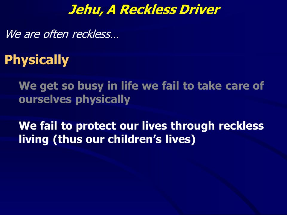 Jehu, A Reckless Driver We are often reckless… Physically We get so busy in life we fail to take care of ourselves physically We fail to protect our lives through reckless living (thus our children's lives)