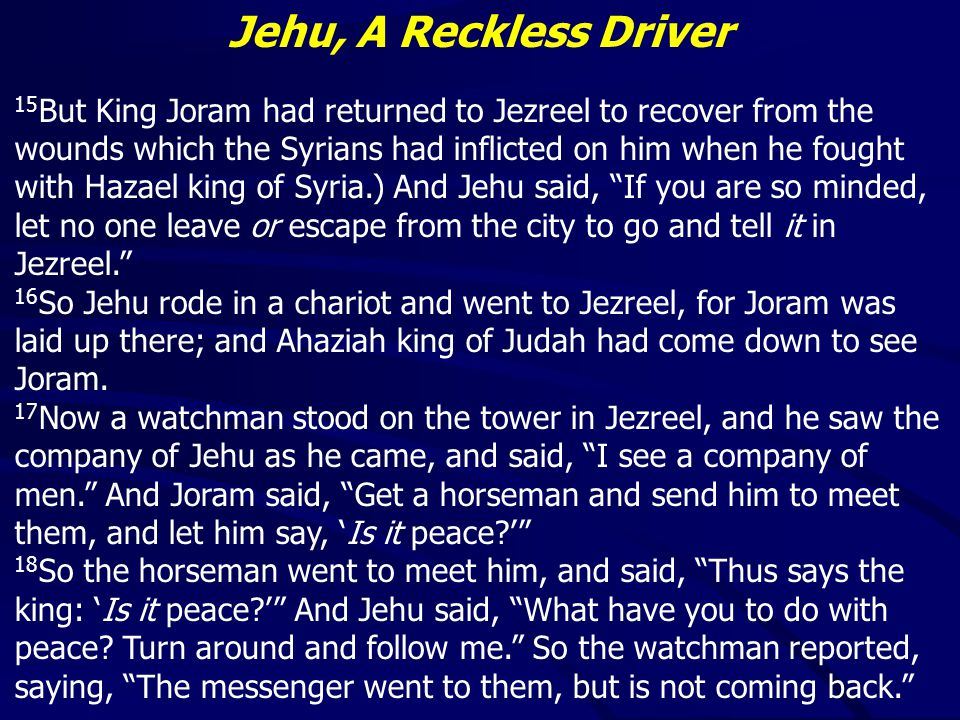 Jehu, A Reckless Driver 15 But King Joram had returned to Jezreel to recover from the wounds which the Syrians had inflicted on him when he fought with Hazael king of Syria.) And Jehu said, If you are so minded, let no one leave or escape from the city to go and tell it in Jezreel. 16 So Jehu rode in a chariot and went to Jezreel, for Joram was laid up there; and Ahaziah king of Judah had come down to see Joram.