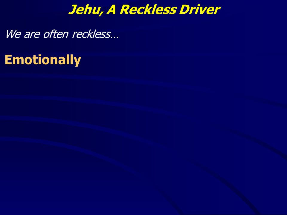 Jehu, A Reckless Driver We are often reckless… Emotionally