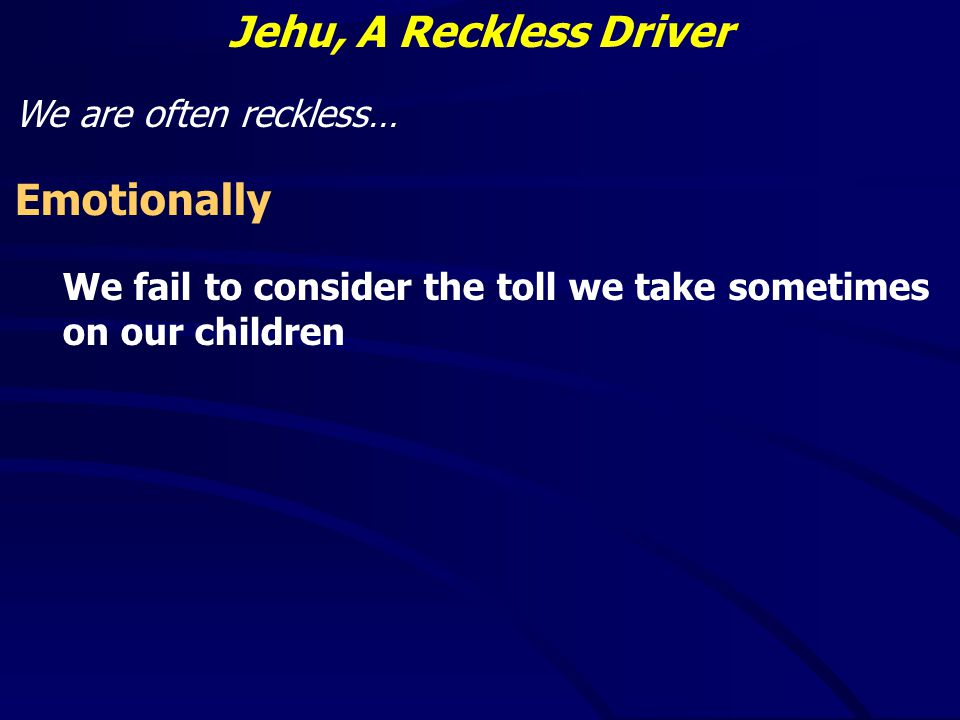 Jehu, A Reckless Driver We are often reckless… Emotionally We fail to consider the toll we take sometimes on our children