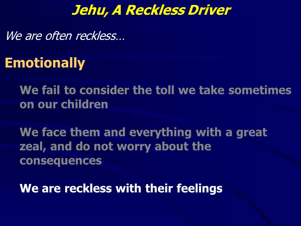 Jehu, A Reckless Driver We are often reckless… Emotionally We fail to consider the toll we take sometimes on our children We face them and everything with a great zeal, and do not worry about the consequences We are reckless with their feelings