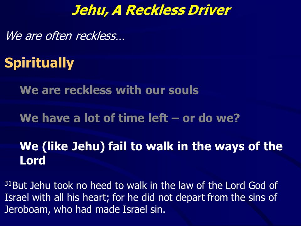 Jehu, A Reckless Driver We are often reckless… Spiritually We are reckless with our souls We have a lot of time left – or do we.