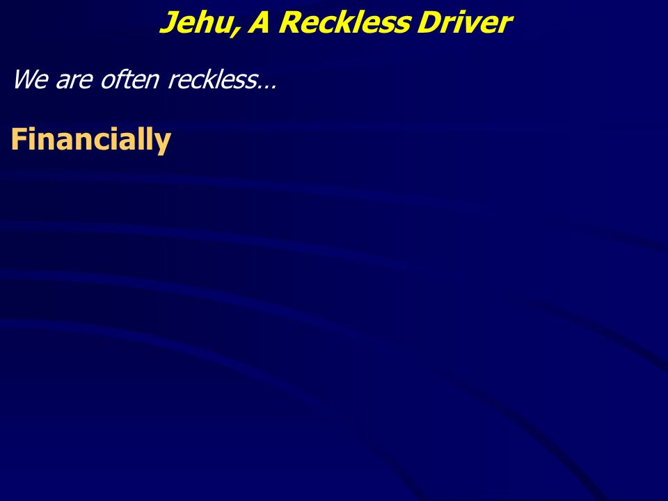 Jehu, A Reckless Driver We are often reckless… Financially