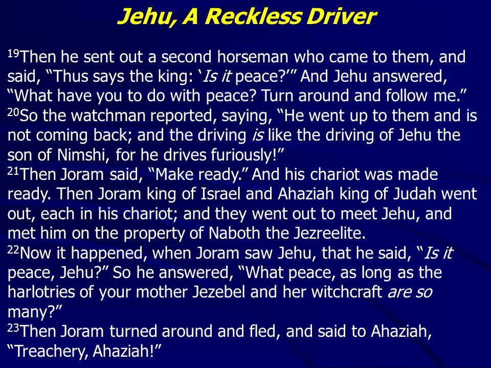 Jehu, A Reckless Driver 19 Then he sent out a second horseman who came to them, and said, Thus says the king: 'Is it peace ' And Jehu answered, What have you to do with peace.