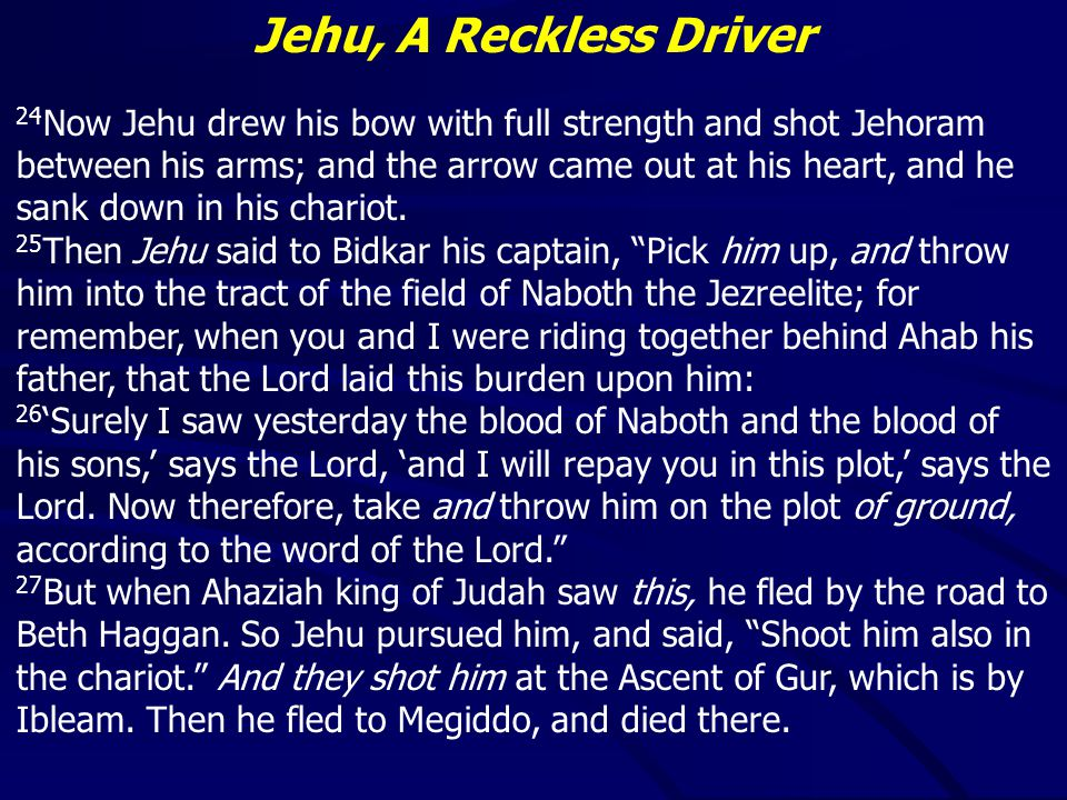 Jehu, A Reckless Driver 10 Know now that nothing shall fall to the earth of the word of the Lord which the Lord spoke concerning the house of Ahab; for the Lord has done what He spoke by His servant Elijah. 11 So Jehu killed all who remained of the house of Ahab in Jezreel, and all his great men and his close acquaintances and his priests, until he left him none remaining.