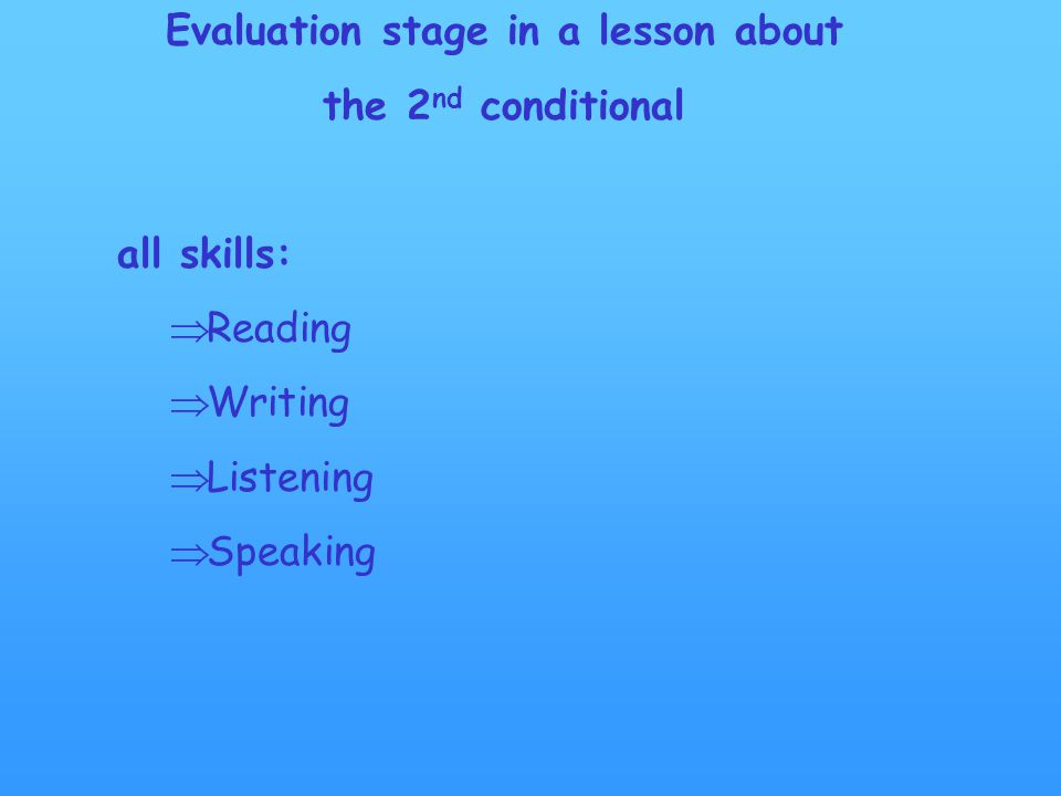 Evaluation stage in a lesson about the 2 nd conditional all skills:  Reading  Writing  Listening  Speaking