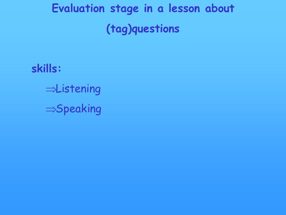 Evaluation stage in a lesson about (tag)questions skills:  Listening  Speaking