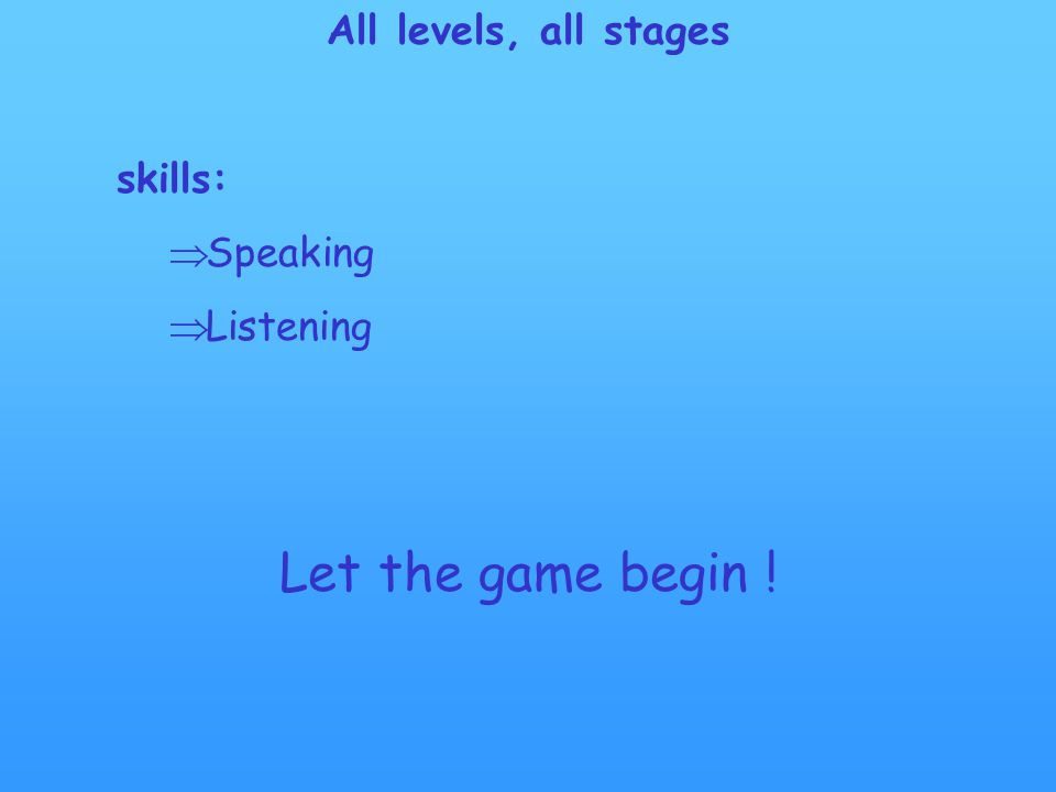 All levels, all stages skills:  Speaking  Listening Let the game begin !