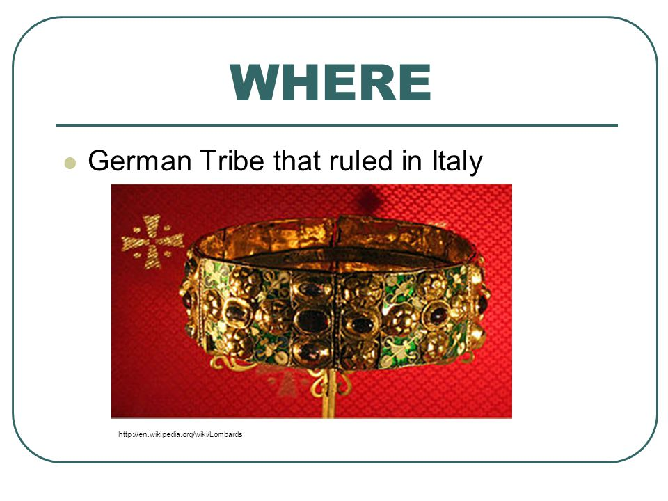 WHERE German Tribe that ruled in Italy http://en.wikipedia.org/wiki/Lombards