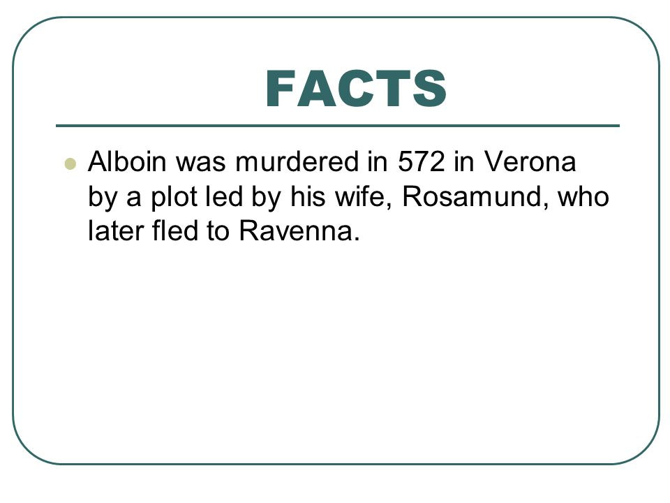 FACTS Alboin was murdered in 572 in Verona by a plot led by his wife, Rosamund, who later fled to Ravenna.