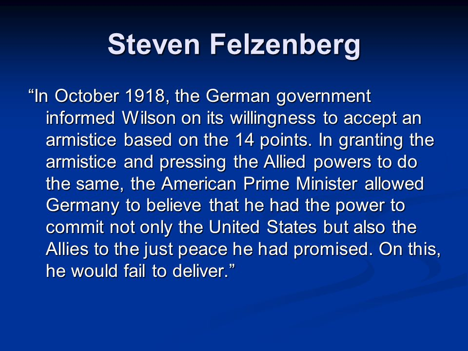 Steven Felzenberg In October 1918, the German government informed Wilson on its willingness to accept an armistice based on the 14 points.