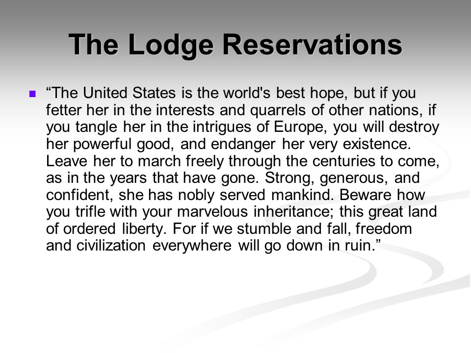 The Lodge Reservations The United States is the world s best hope, but if you fetter her in the interests and quarrels of other nations, if you tangle her in the intrigues of Europe, you will destroy her powerful good, and endanger her very existence.
