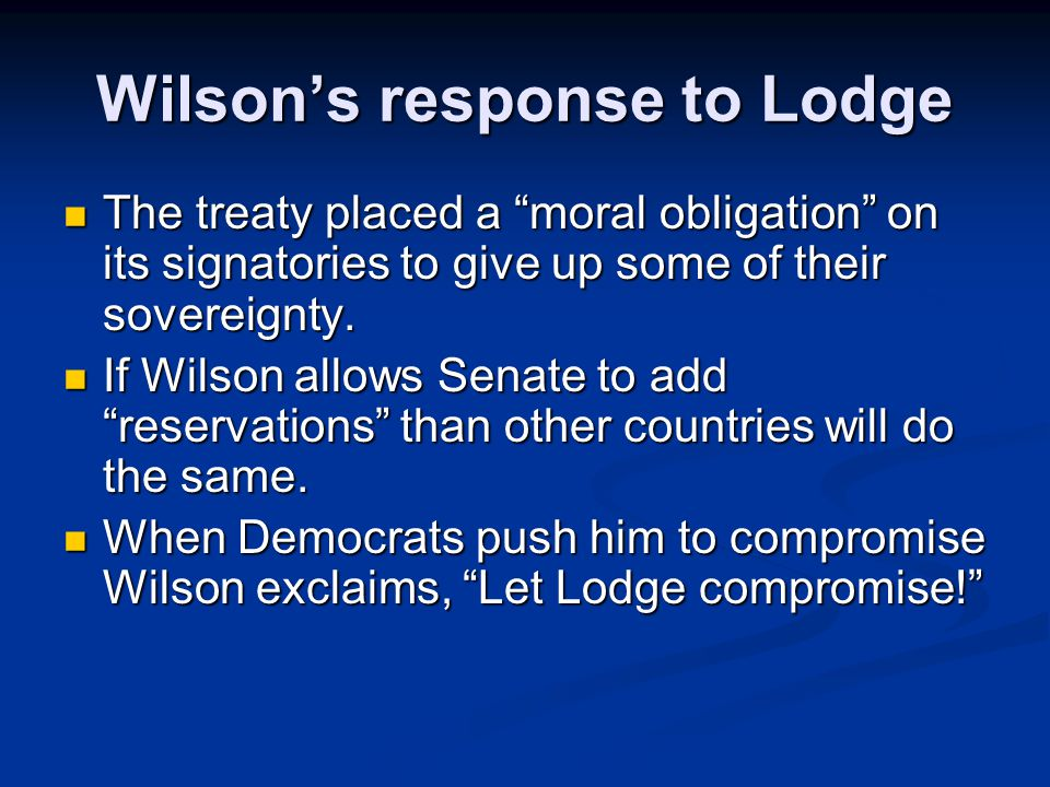 Wilson's response to Lodge The treaty placed a moral obligation on its signatories to give up some of their sovereignty.
