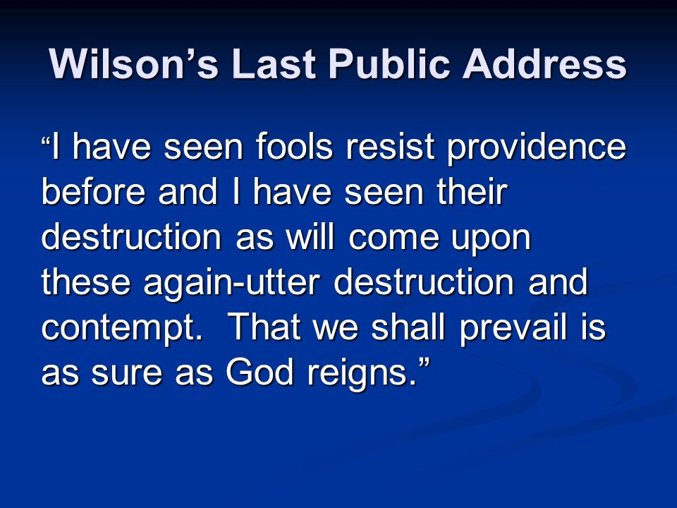 Wilson's Last Public Address I have seen fools resist providence before and I have seen their destruction as will come upon these again-utter destruction and contempt.