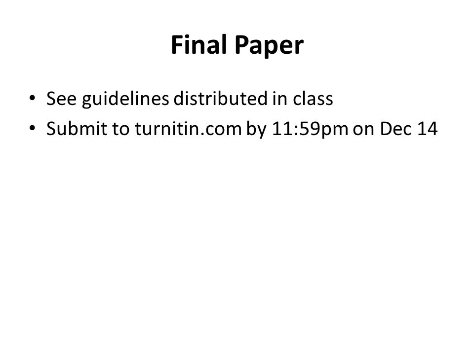 Final Paper See guidelines distributed in class Submit to turnitin.com by 11:59pm on Dec 14