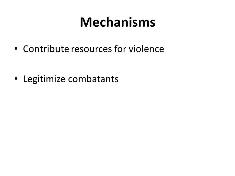 Mechanisms Contribute resources for violence Legitimize combatants