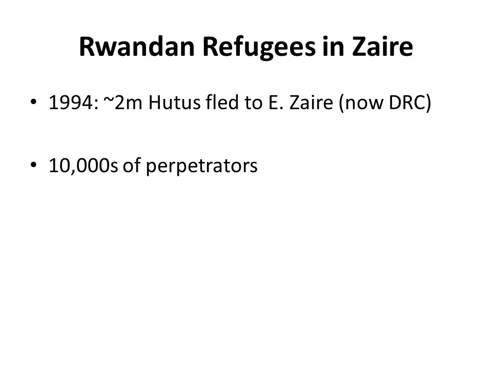 Rwandan Refugees in Zaire 1994: ~2m Hutus fled to E. Zaire (now DRC) 10,000s of perpetrators