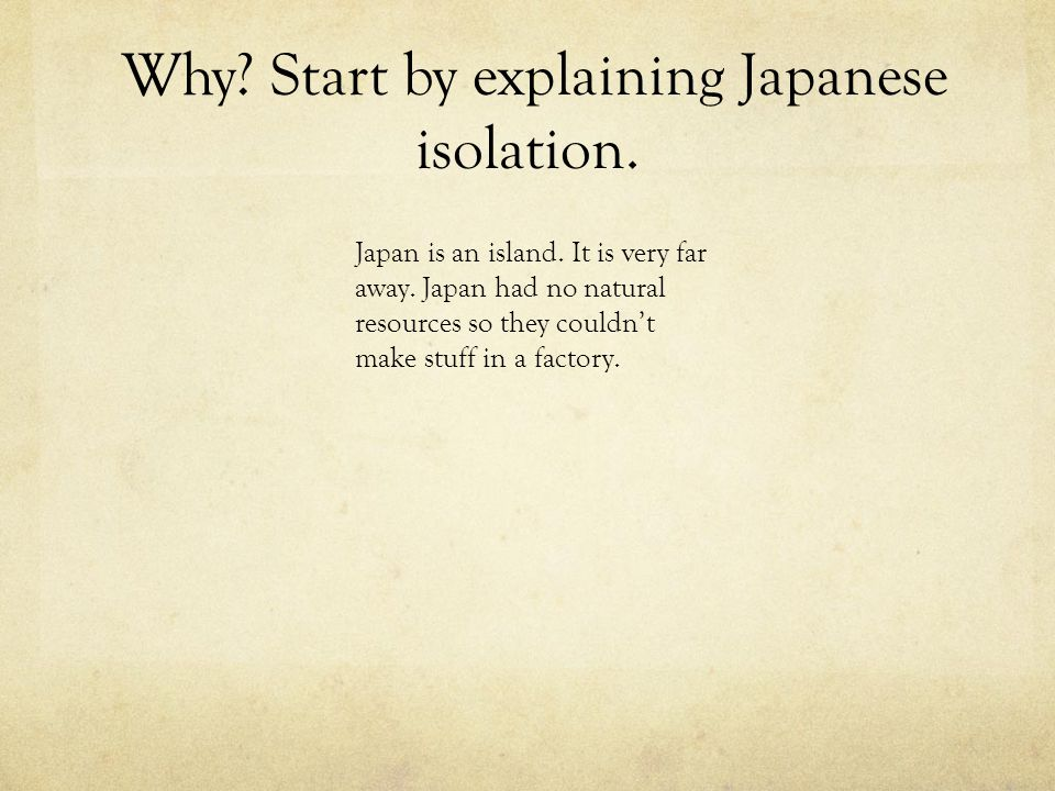Why. Start by explaining Japanese isolation. Japan is an island.