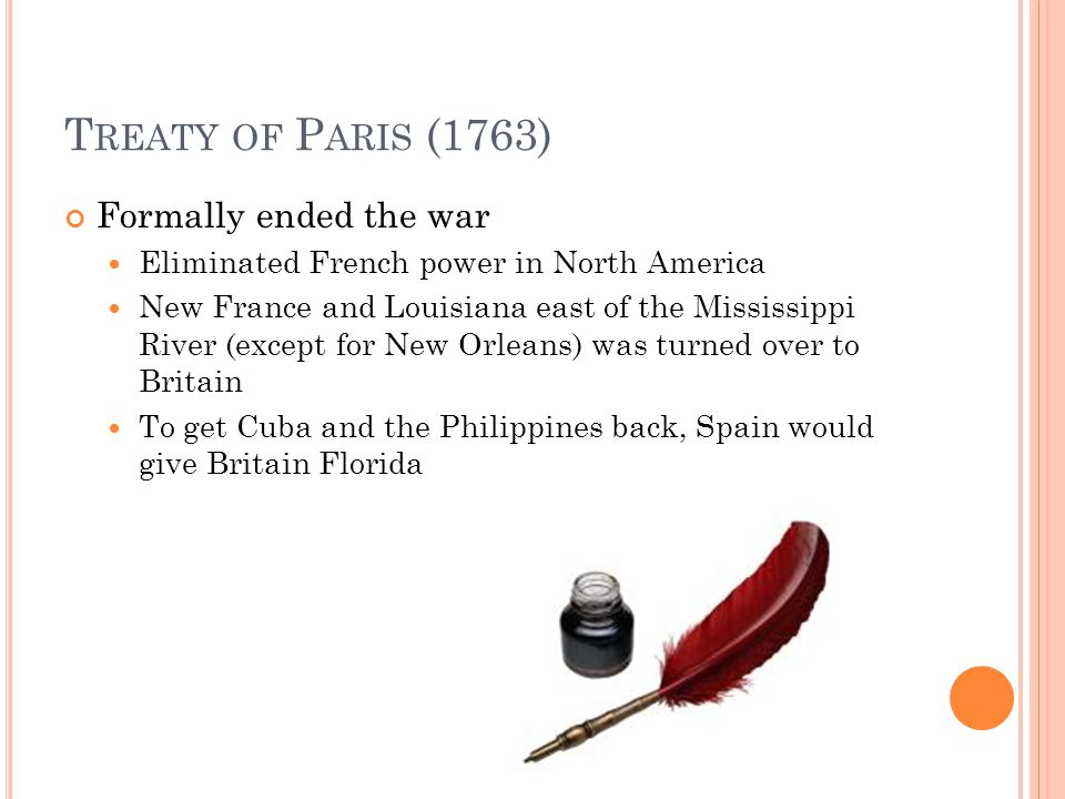 T REATY OF P ARIS (1763) Formally ended the war Eliminated French power in North America New France and Louisiana east of the Mississippi River (except for New Orleans) was turned over to Britain To get Cuba and the Philippines back, Spain would give Britain Florida