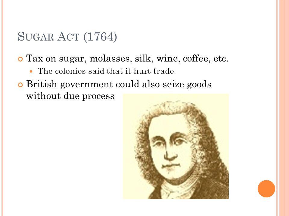 S UGAR A CT (1764) Tax on sugar, molasses, silk, wine, coffee, etc.