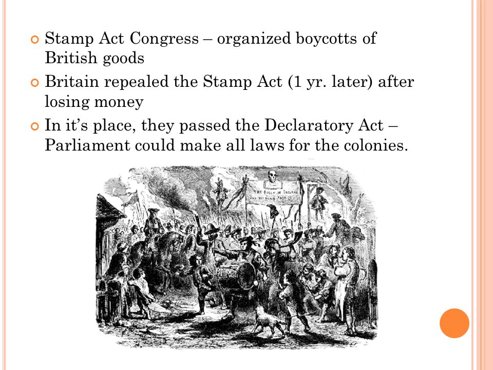 Stamp Act Congress – organized boycotts of British goods Britain repealed the Stamp Act (1 yr.