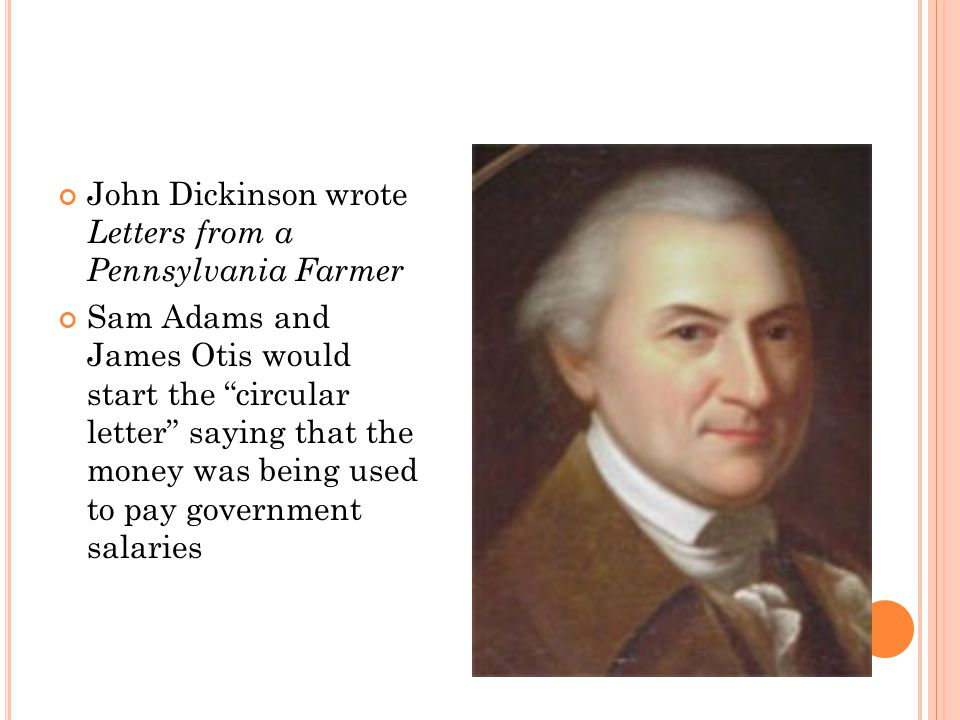 John Dickinson wrote Letters from a Pennsylvania Farmer Sam Adams and James Otis would start the circular letter saying that the money was being used to pay government salaries
