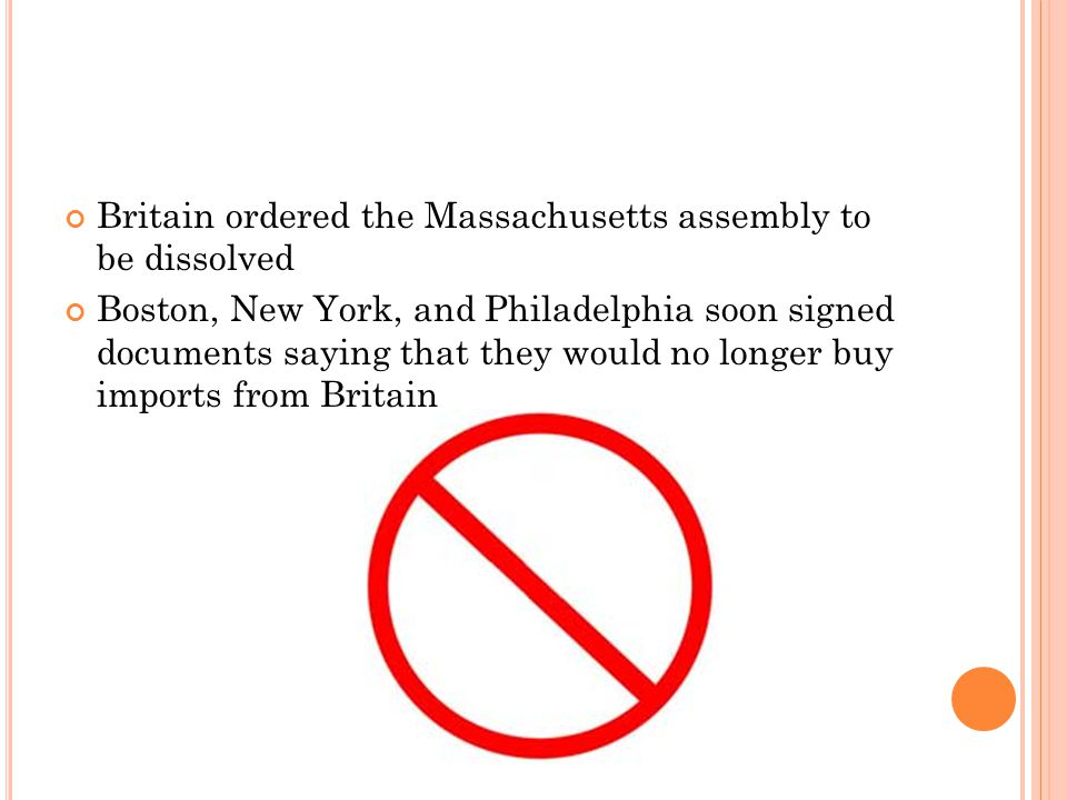 Britain ordered the Massachusetts assembly to be dissolved Boston, New York, and Philadelphia soon signed documents saying that they would no longer buy imports from Britain
