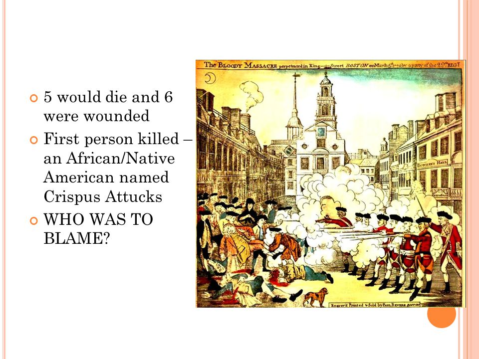 5 would die and 6 were wounded First person killed – an African/Native American named Crispus Attucks WHO WAS TO BLAME?