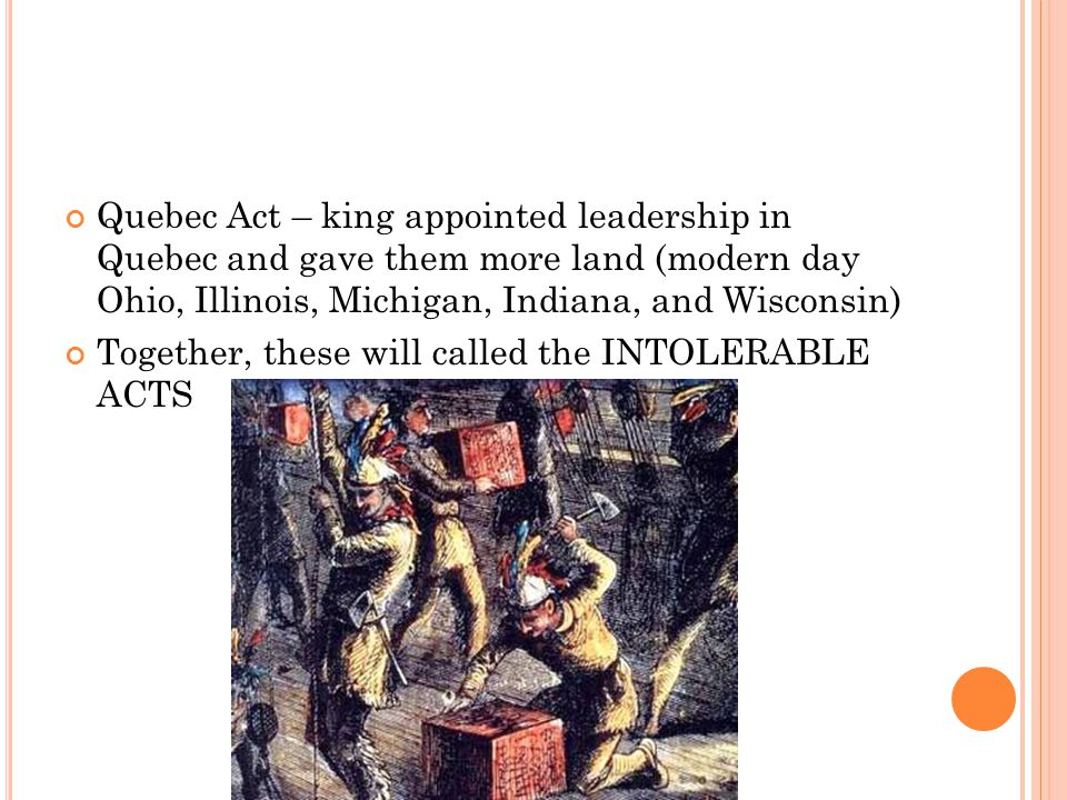 Quebec Act – king appointed leadership in Quebec and gave them more land (modern day Ohio, Illinois, Michigan, Indiana, and Wisconsin) Together, these will called the INTOLERABLE ACTS