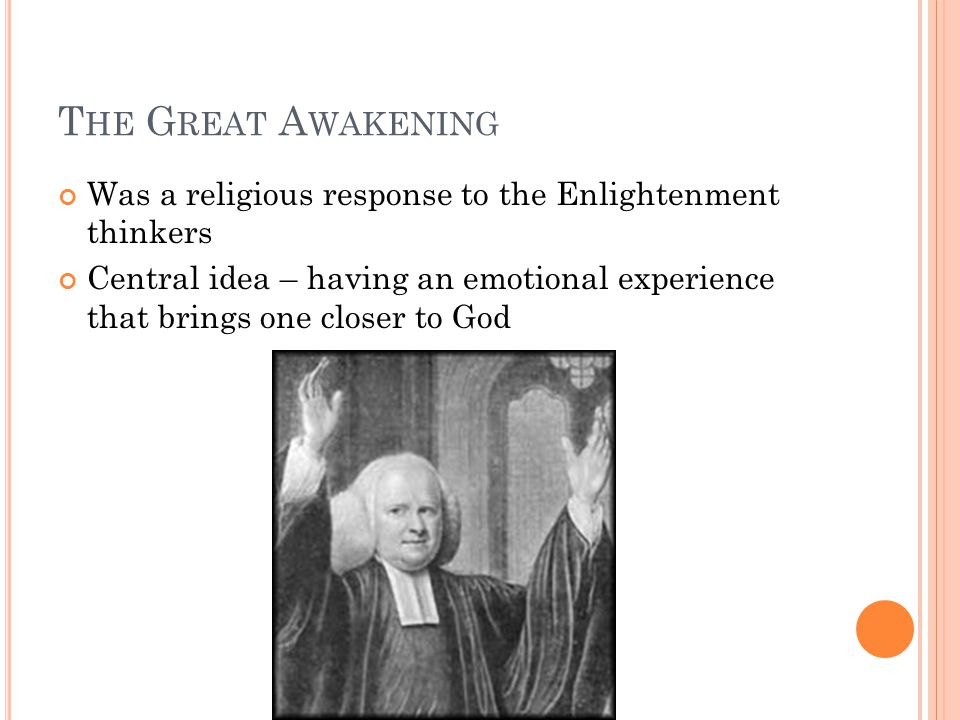 T HE G REAT A WAKENING Was a religious response to the Enlightenment thinkers Central idea – having an emotional experience that brings one closer to God
