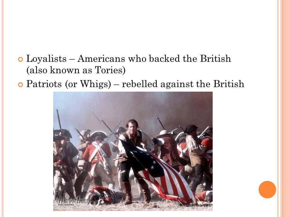 Loyalists – Americans who backed the British (also known as Tories) Patriots (or Whigs) – rebelled against the British