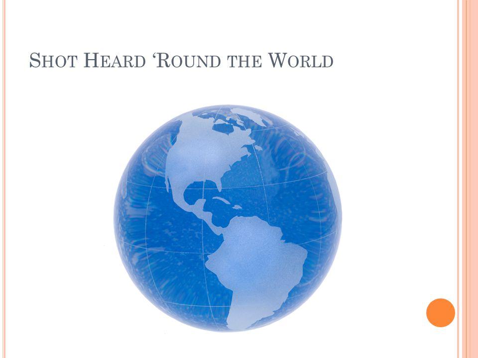 S HOT H EARD 'R OUND THE W ORLD