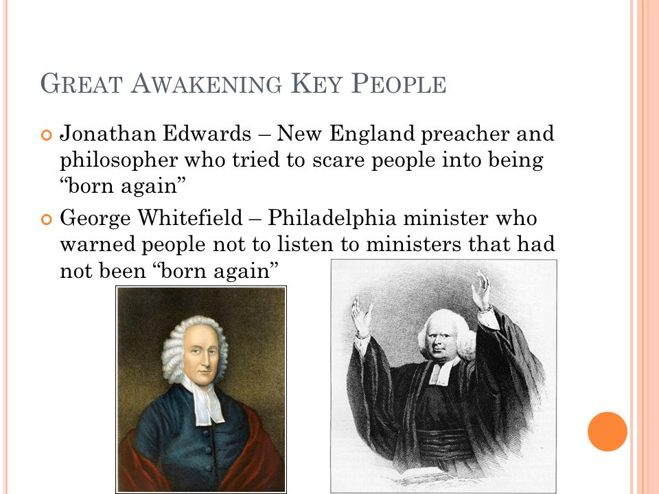 G REAT A WAKENING K EY P EOPLE Jonathan Edwards – New England preacher and philosopher who tried to scare people into being born again George Whitefield – Philadelphia minister who warned people not to listen to ministers that had not been born again