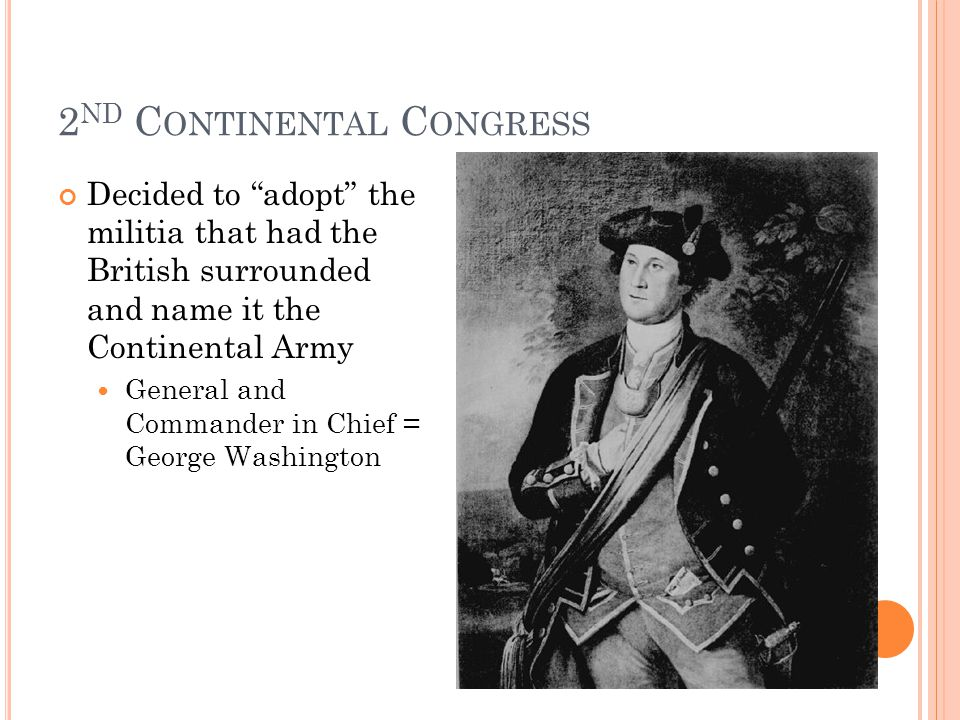 2 ND C ONTINENTAL C ONGRESS Decided to adopt the militia that had the British surrounded and name it the Continental Army General and Commander in Chief = George Washington
