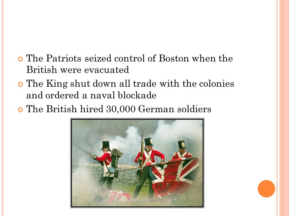 The Patriots seized control of Boston when the British were evacuated The King shut down all trade with the colonies and ordered a naval blockade The British hired 30,000 German soldiers