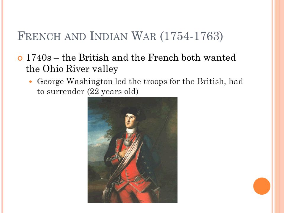 F RENCH AND I NDIAN W AR (1754-1763) 1740s – the British and the French both wanted the Ohio River valley George Washington led the troops for the British, had to surrender (22 years old)