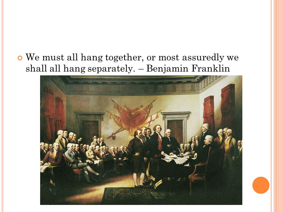We must all hang together, or most assuredly we shall all hang separately. – Benjamin Franklin