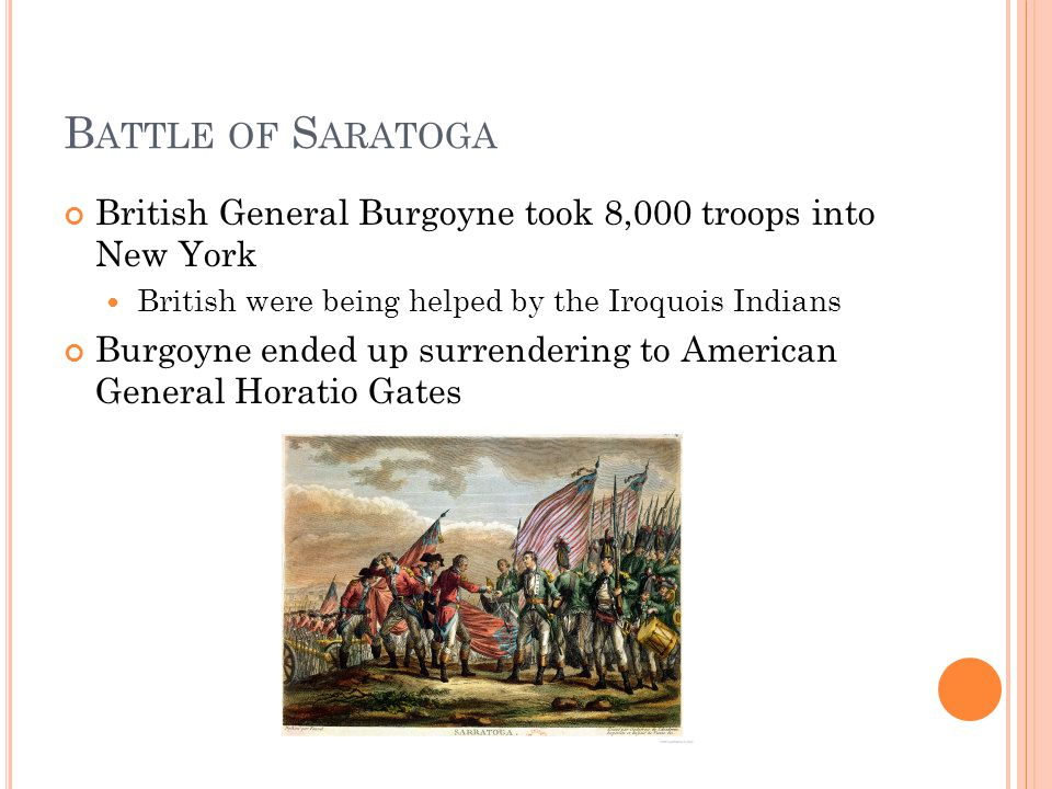 B ATTLE OF S ARATOGA British General Burgoyne took 8,000 troops into New York British were being helped by the Iroquois Indians Burgoyne ended up surrendering to American General Horatio Gates
