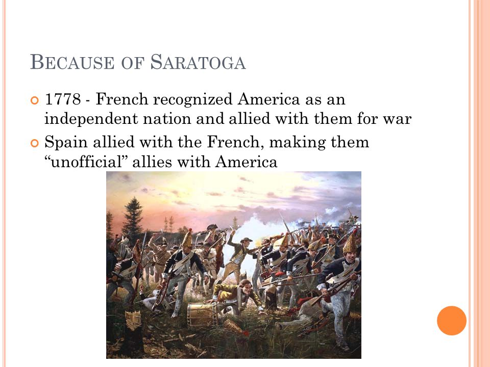 B ECAUSE OF S ARATOGA 1778 - French recognized America as an independent nation and allied with them for war Spain allied with the French, making them unofficial allies with America