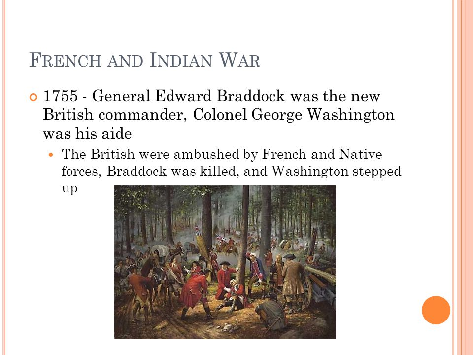 F RENCH AND I NDIAN W AR 1755 - General Edward Braddock was the new British commander, Colonel George Washington was his aide The British were ambushed by French and Native forces, Braddock was killed, and Washington stepped up