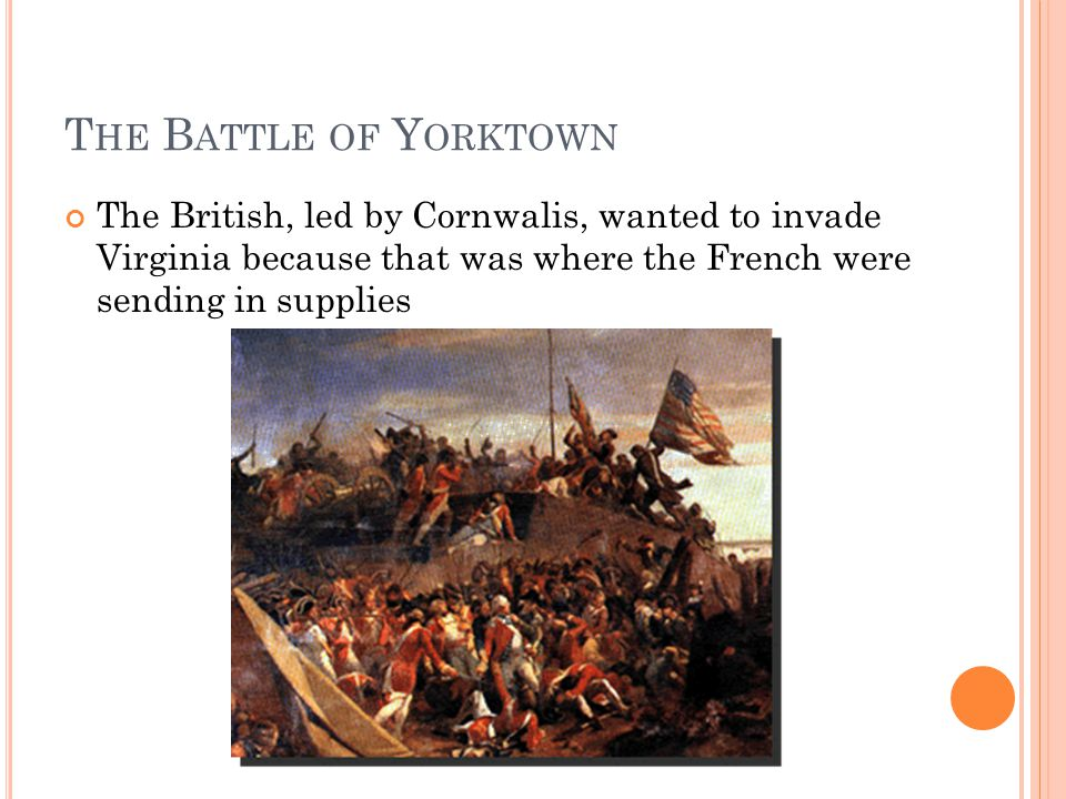 T HE B ATTLE OF Y ORKTOWN The British, led by Cornwalis, wanted to invade Virginia because that was where the French were sending in supplies